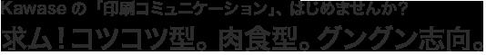 Kawaseの「印刷コミュニケーション」、はじめませんか?求ム!コツコツ型。肉食系。グングン志向