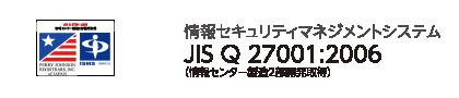 情報セキュリティマネジメントシステム JIS Q 27001:2006 情報センター製造2部開発取得